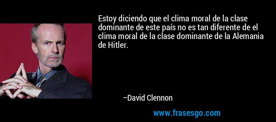 Estoy diciendo que el clima moral de la clase dominante de este país no es tan diferente de el clima moral de la clase dominante de la Alemania de Hitler. – David Clennon