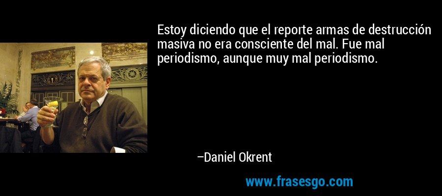 Estoy diciendo que el reporte armas de destrucción masiva no era consciente del mal. Fue mal periodismo, aunque muy mal periodismo. – Daniel Okrent