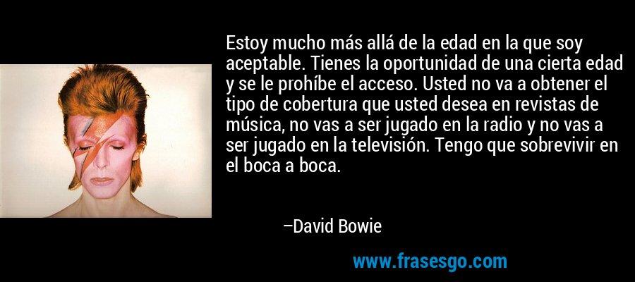 Estoy mucho más allá de la edad en la que soy aceptable. Tienes la oportunidad de una cierta edad y se le prohíbe el acceso. Usted no va a obtener el tipo de cobertura que usted desea en revistas de música, no vas a ser jugado en la radio y no vas a ser jugado en la televisión. Tengo que sobrevivir en el boca a boca. – David Bowie