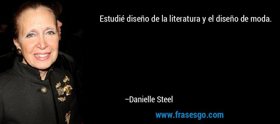 Estudié diseño de la literatura y el diseño de moda. – Danielle Steel
