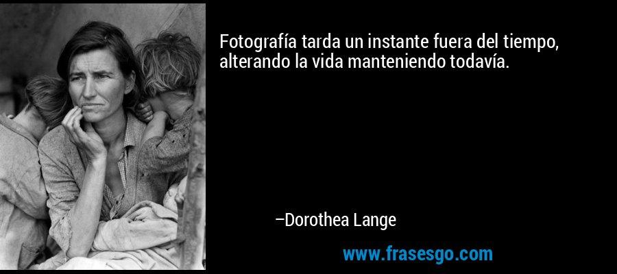 Fotografía tarda un instante fuera del tiempo, alterando la vida manteniendo todavía. – Dorothea Lange