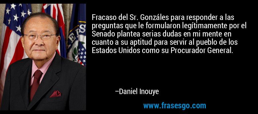 Fracaso del Sr. Gonzáles para responder a las preguntas que le formularon legítimamente por el Senado plantea serias dudas en mi mente en cuanto a su aptitud para servir al pueblo de los Estados Unidos como su Procurador General. – Daniel Inouye