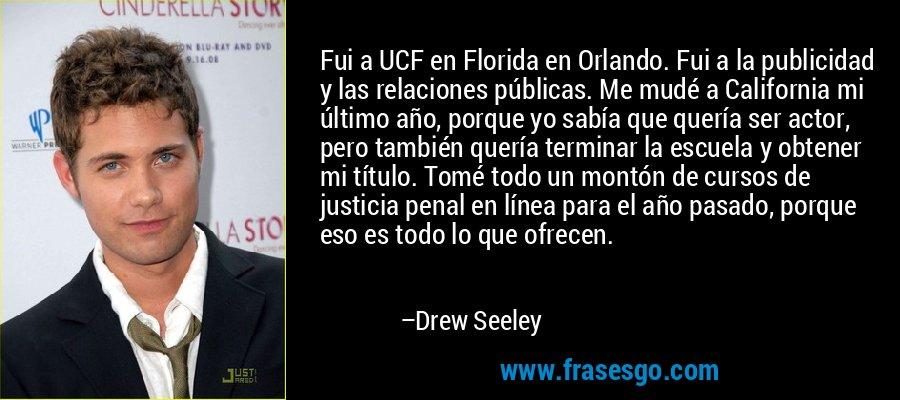 Fui a UCF en Florida en Orlando. Fui a la publicidad y las relaciones públicas. Me mudé a California mi último año, porque yo sabía que quería ser actor, pero también quería terminar la escuela y obtener mi título. Tomé todo un montón de cursos de justicia penal en línea para el año pasado, porque eso es todo lo que ofrecen. – Drew Seeley