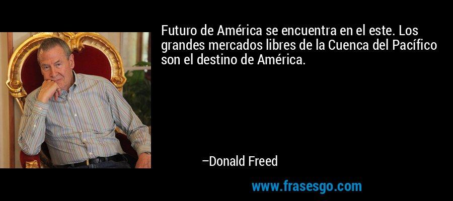 Futuro de América se encuentra en el este. Los grandes mercados libres de la Cuenca del Pacífico son el destino de América. – Donald Freed
