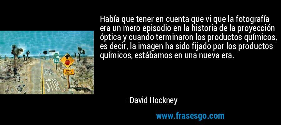 Había que tener en cuenta que vi que la fotografía era un mero episodio en la historia de la proyección óptica y cuando terminaron los productos químicos, es decir, la imagen ha sido fijado por los productos químicos, estábamos en una nueva era. – David Hockney