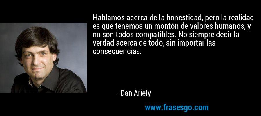 Hablamos acerca de la honestidad, pero la realidad es que tenemos un montón de valores humanos, y no son todos compatibles. No siempre decir la verdad acerca de todo, sin importar las consecuencias. – Dan Ariely