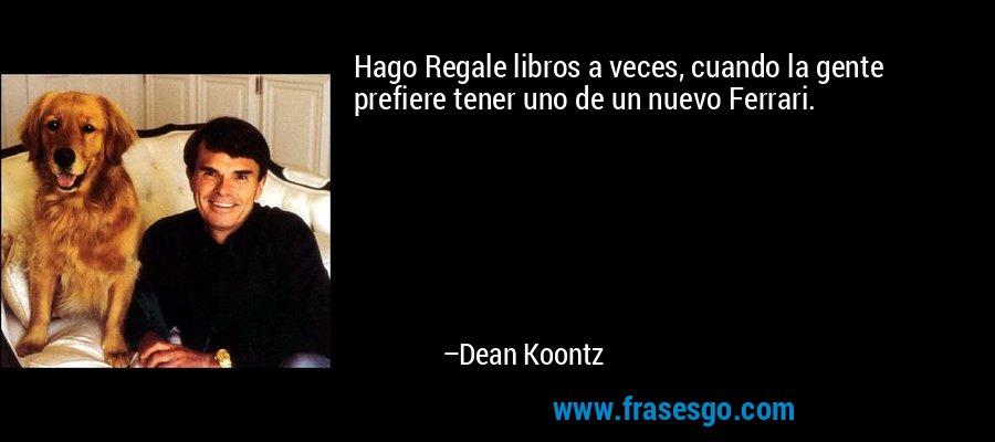 Hago Regale libros a veces, cuando la gente prefiere tener uno de un nuevo Ferrari. – Dean Koontz