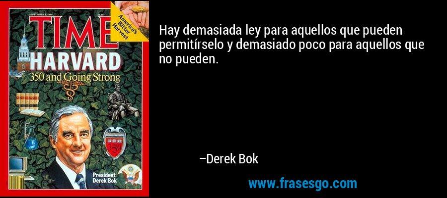 Hay demasiada ley para aquellos que pueden permitírselo y demasiado poco para aquellos que no pueden. – Derek Bok