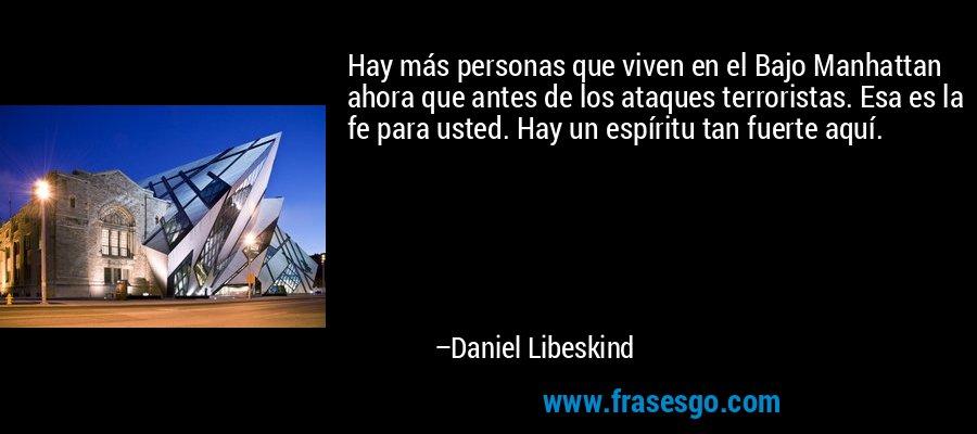 Hay más personas que viven en el Bajo Manhattan ahora que antes de los ataques terroristas. Esa es la fe para usted. Hay un espíritu tan fuerte aquí. – Daniel Libeskind