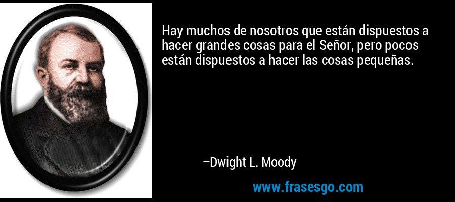 Hay muchos de nosotros que están dispuestos a hacer grandes cosas para el Señor, pero pocos están dispuestos a hacer las cosas pequeñas. – Dwight L. Moody