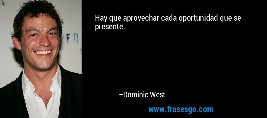 Hay que aprovechar cada oportunidad que se presente. – Dominic West