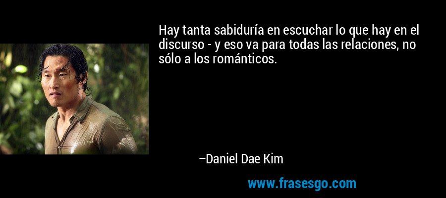 Hay tanta sabiduría en escuchar lo que hay en el discurso - y eso va para todas las relaciones, no sólo a los románticos. – Daniel Dae Kim