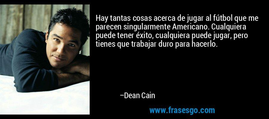 Hay tantas cosas acerca de jugar al fútbol que me parecen singularmente Americano. Cualquiera puede tener éxito, cualquiera puede jugar, pero tienes que trabajar duro para hacerlo. – Dean Cain