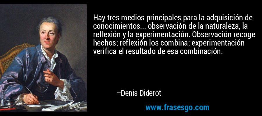 Hay tres medios principales para la adquisición de conocimientos... observación de la naturaleza, la reflexión y la experimentación. Observación recoge hechos; reflexión los combina; experimentación verifica el resultado de esa combinación. – Denis Diderot