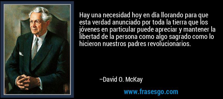Hay una necesidad hoy en día llorando para que esta verdad anunciado por toda la tierra que los jóvenes en particular puede apreciar y mantener la libertad de la persona como algo sagrado como lo hicieron nuestros padres revolucionarios. – David O. McKay