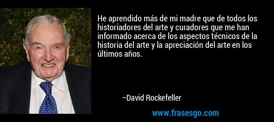 He aprendido más de mi madre que de todos los historiadores del arte y curadores que me han informado acerca de los aspectos técnicos de la historia del arte y la apreciación del arte en los últimos años. – David Rockefeller