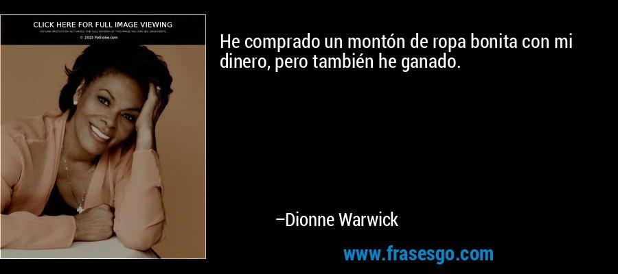 He comprado un montón de ropa bonita con mi dinero, pero también he ganado. – Dionne Warwick