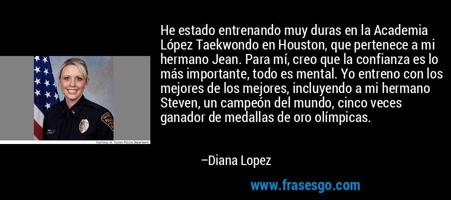 He estado entrenando muy duras en la Academia López Taekwondo en Houston, que pertenece a mi hermano Jean. Para mí, creo que la confianza es lo más importante, todo es mental. Yo entreno con los mejores de los mejores, incluyendo a mi hermano Steven, un campeón del mundo, cinco veces ganador de medallas de oro olímpicas. – Diana Lopez