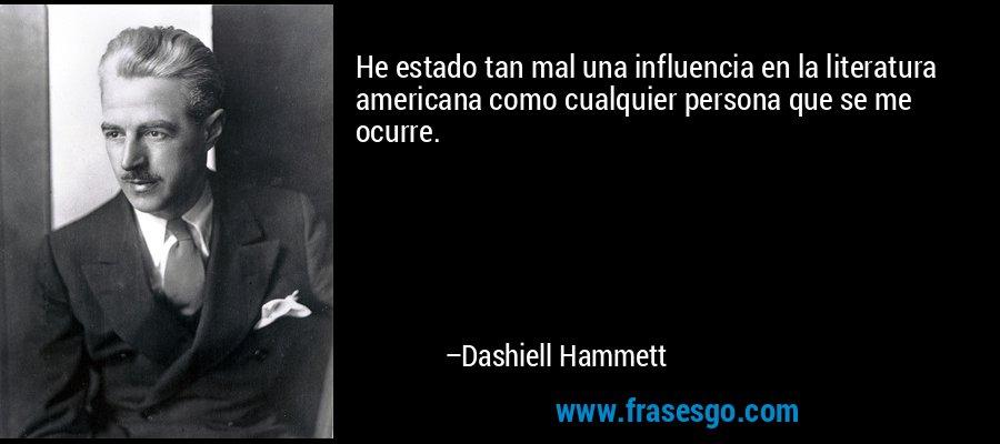 He estado tan mal una influencia en la literatura americana como cualquier persona que se me ocurre. – Dashiell Hammett