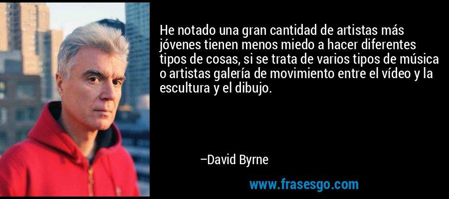 He notado una gran cantidad de artistas más jóvenes tienen menos miedo a hacer diferentes tipos de cosas, si se trata de varios tipos de música o artistas galería de movimiento entre el vídeo y la escultura y el dibujo. – David Byrne