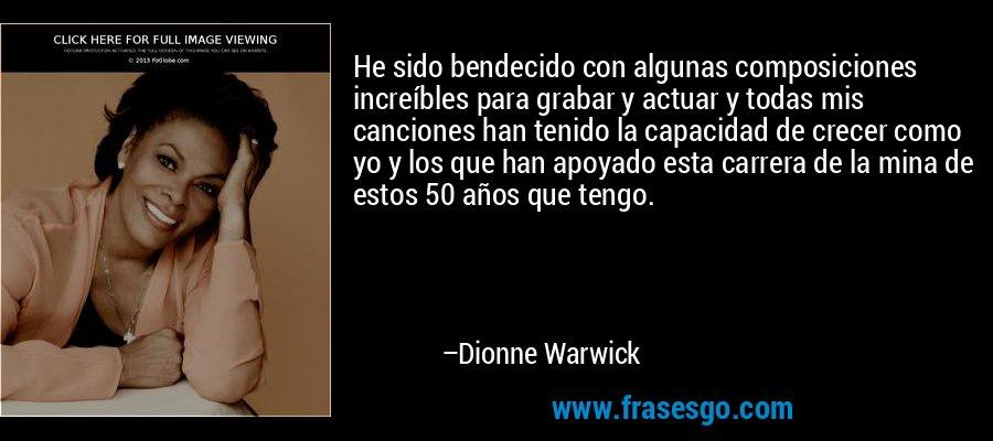 He sido bendecido con algunas composiciones increíbles para grabar y actuar y todas mis canciones han tenido la capacidad de crecer como yo y los que han apoyado esta carrera de la mina de estos 50 años que tengo. – Dionne Warwick
