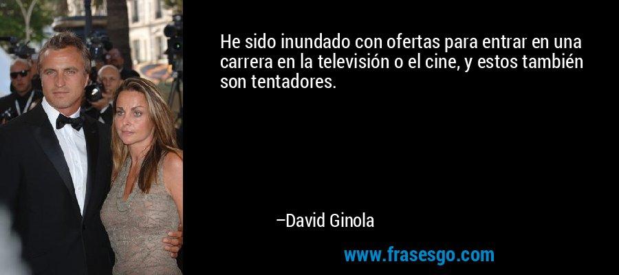 He sido inundado con ofertas para entrar en una carrera en la televisión o el cine, y estos también son tentadores. – David Ginola
