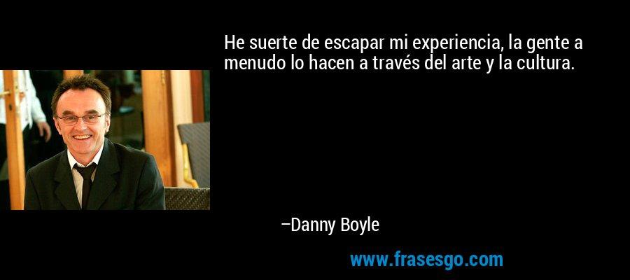 He suerte de escapar mi experiencia, la gente a menudo lo hacen a través del arte y la cultura. – Danny Boyle