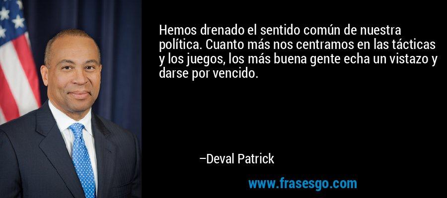 Hemos drenado el sentido común de nuestra política. Cuanto más nos centramos en las tácticas y los juegos, los más buena gente echa un vistazo y darse por vencido. – Deval Patrick