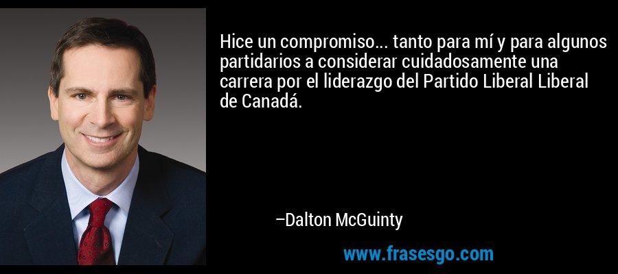 Hice un compromiso... tanto para mí y para algunos partidarios a considerar cuidadosamente una carrera por el liderazgo del Partido Liberal Liberal de Canadá. – Dalton McGuinty