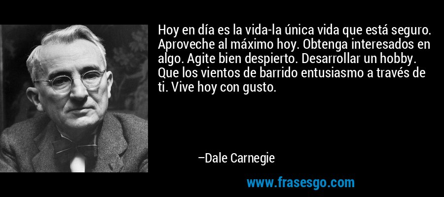 Hoy en día es la vida-la única vida que está seguro. Aproveche al máximo hoy. Obtenga interesados en algo. Agite bien despierto. Desarrollar un hobby. Que los vientos de barrido entusiasmo a través de ti. Vive hoy con gusto. – Dale Carnegie