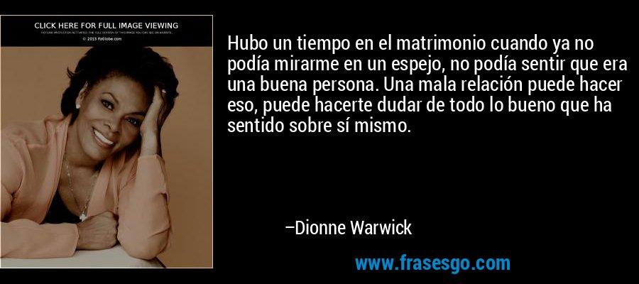 Hubo un tiempo en el matrimonio cuando ya no podía mirarme en un espejo, no podía sentir que era una buena persona. Una mala relación puede hacer eso, puede hacerte dudar de todo lo bueno que ha sentido sobre sí mismo. – Dionne Warwick