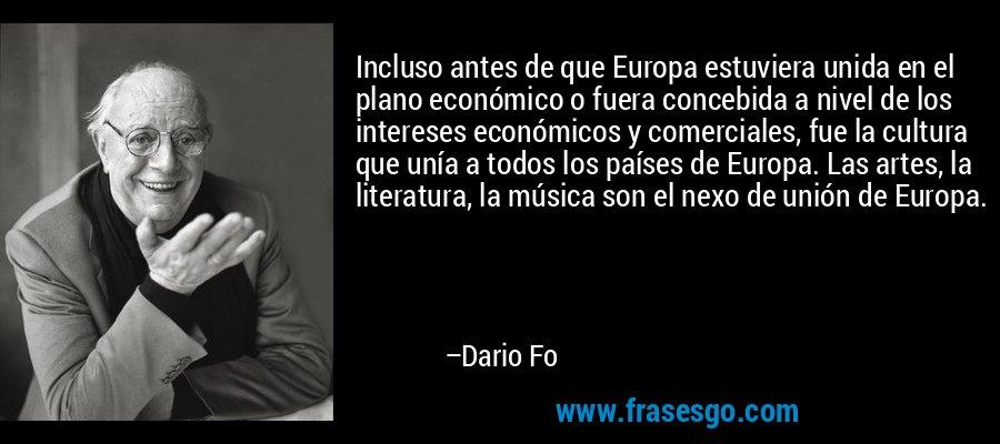 Incluso antes de que Europa estuviera unida en el plano económico o fuera concebida a nivel de los intereses económicos y comerciales, fue la cultura que unía a todos los países de Europa. Las artes, la literatura, la música son el nexo de unión de Europa. – Dario Fo