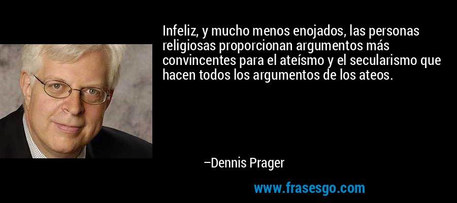 Infeliz, y mucho menos enojados, las personas religiosas proporcionan argumentos más convincentes para el ateísmo y el secularismo que hacen todos los argumentos de los ateos. – Dennis Prager