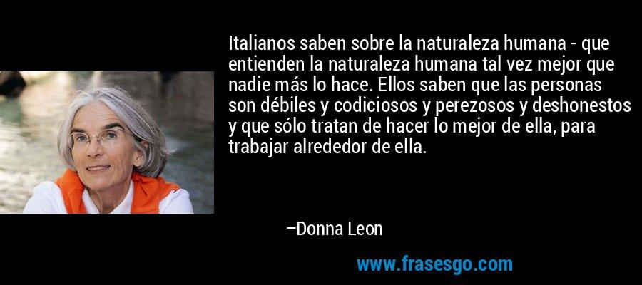 Italianos saben sobre la naturaleza humana - que entienden la naturaleza humana tal vez mejor que nadie más lo hace. Ellos saben que las personas son débiles y codiciosos y perezosos y deshonestos y que sólo tratan de hacer lo mejor de ella, para trabajar alrededor de ella. – Donna Leon