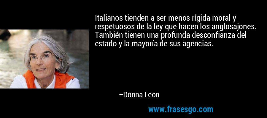 Italianos tienden a ser menos rígida moral y respetuosos de la ley que hacen los anglosajones. También tienen una profunda desconfianza del estado y la mayoría de sus agencias. – Donna Leon