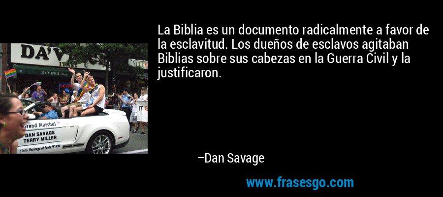 La Biblia es un documento radicalmente a favor de la esclavitud. Los dueños de esclavos agitaban Biblias sobre sus cabezas en la Guerra Civil y la justificaron. – Dan Savage