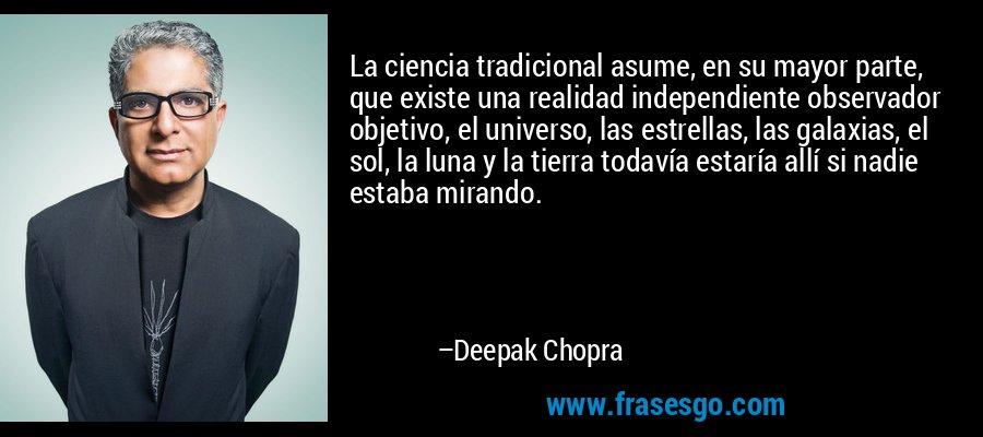 La ciencia tradicional asume, en su mayor parte, que existe una realidad independiente observador objetivo, el universo, las estrellas, las galaxias, el sol, la luna y la tierra todavía estaría allí si nadie estaba mirando. – Deepak Chopra