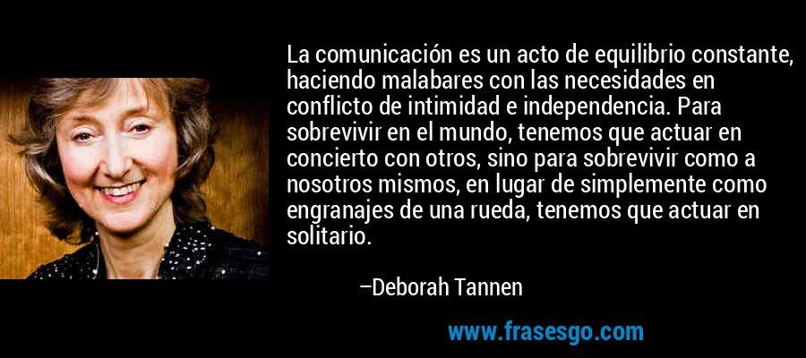 La comunicación es un acto de equilibrio constante, haciendo malabares con las necesidades en conflicto de intimidad e independencia. Para sobrevivir en el mundo, tenemos que actuar en concierto con otros, sino para sobrevivir como a nosotros mismos, en lugar de simplemente como engranajes de una rueda, tenemos que actuar en solitario. – Deborah Tannen