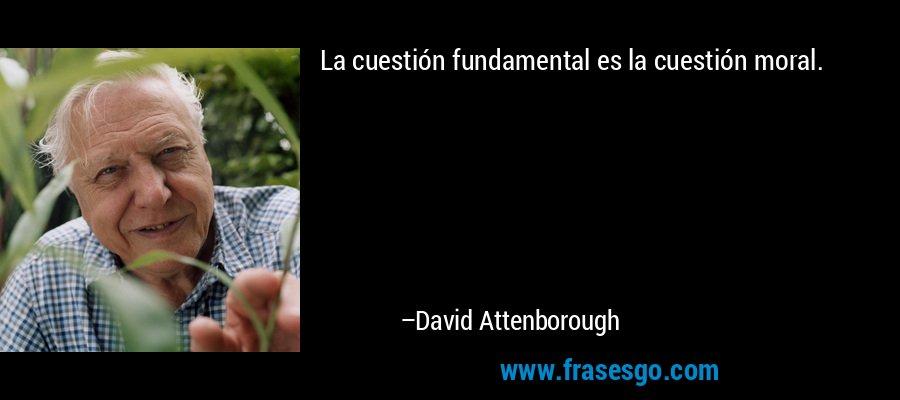La cuestión fundamental es la cuestión moral. – David Attenborough