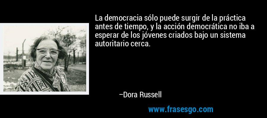 La democracia sólo puede surgir de la práctica antes de tiempo, y la acción democrática no iba a esperar de los jóvenes criados bajo un sistema autoritario cerca. – Dora Russell