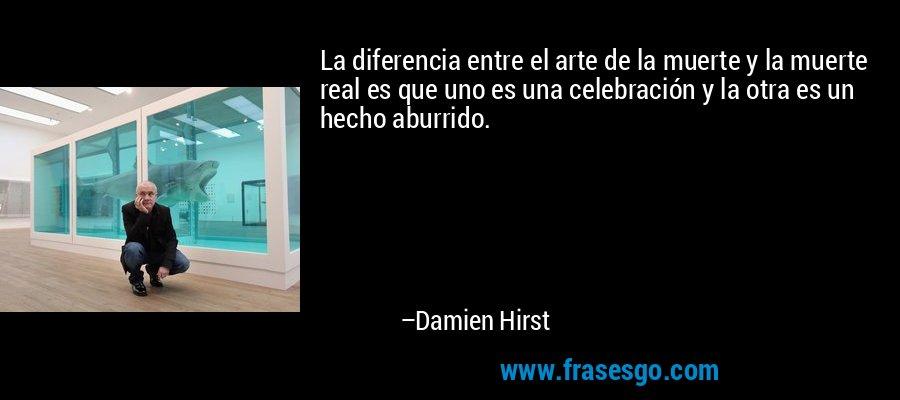 La diferencia entre el arte de la muerte y la muerte real es que uno es una celebración y la otra es un hecho aburrido. – Damien Hirst