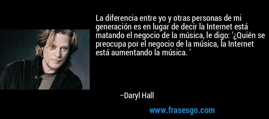 La diferencia entre yo y otras personas de mi generación es en lugar de decir la Internet está matando el negocio de la música, le digo: '¿Quién se preocupa por el negocio de la música, la Internet está aumentando la música. ' – Daryl Hall