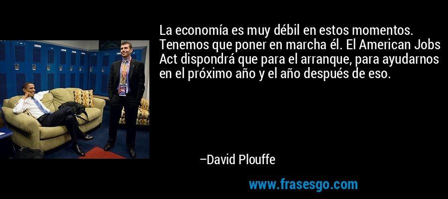 La economía es muy débil en estos momentos. Tenemos que poner en marcha él. El American Jobs Act dispondrá que para el arranque, para ayudarnos en el próximo año y el año después de eso. – David Plouffe