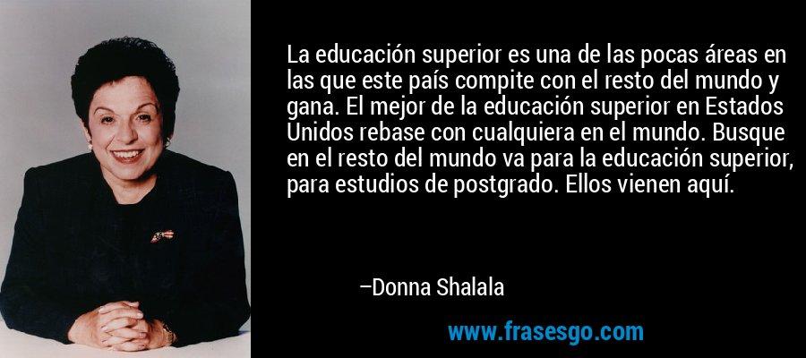 La educación superior es una de las pocas áreas en las que este país compite con el resto del mundo y gana. El mejor de la educación superior en Estados Unidos rebase con cualquiera en el mundo. Busque en el resto del mundo va para la educación superior, para estudios de postgrado. Ellos vienen aquí. – Donna Shalala