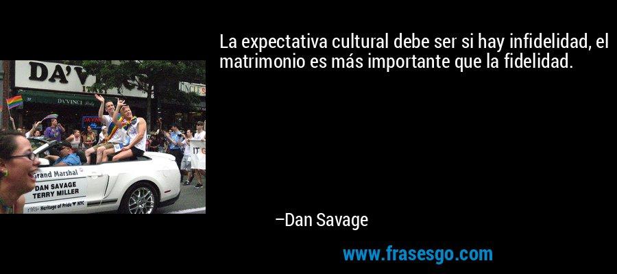 La expectativa cultural debe ser si hay infidelidad, el matrimonio es más importante que la fidelidad. – Dan Savage