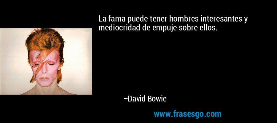 La fama puede tener hombres interesantes y mediocridad de empuje sobre ellos. – David Bowie