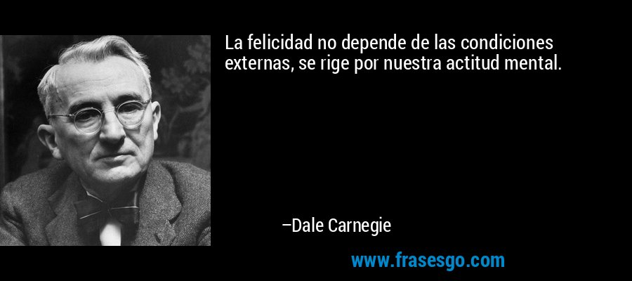 La felicidad no depende de las condiciones externas, se rige por nuestra actitud mental. – Dale Carnegie