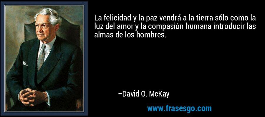 La felicidad y la paz vendrá a la tierra sólo como la luz del amor y la compasión humana introducir las almas de los hombres. – David O. McKay