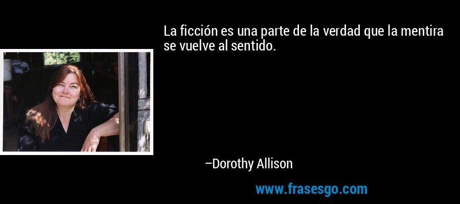 La ficción es una parte de la verdad que la mentira se vuelve al sentido. – Dorothy Allison