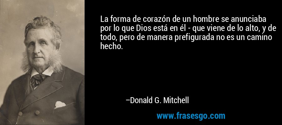 La forma de corazón de un hombre se anunciaba por lo que Dios está en él - que viene de lo alto, y de todo, pero de manera prefigurada no es un camino hecho. – Donald G. Mitchell